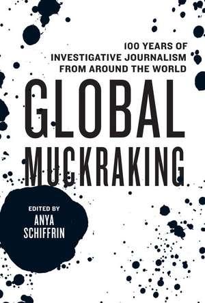 Global Muckraking: 100 Years of Investigative Journalism from Around the World de Anya Schiffrin