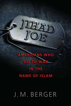 Jihad Joe: Americans Who Go to War in the Name of Islam de J. M. Berger