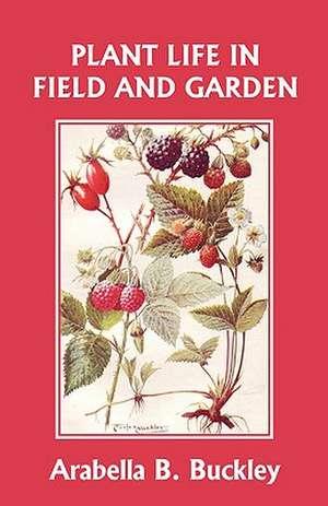 Plant Life in Field and Garden (Yesterday's Classics) de Arabella Burton Buckley