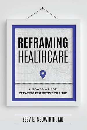 Reframing Healthcare: A Roadmap for Creating Disruptive Change de Zeev E. Neuwirth