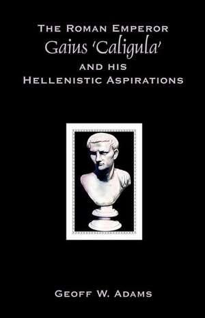The Roman Emperor Gaius 'Caligula' and His Hellenistic Aspirations de Geoff W. Adams