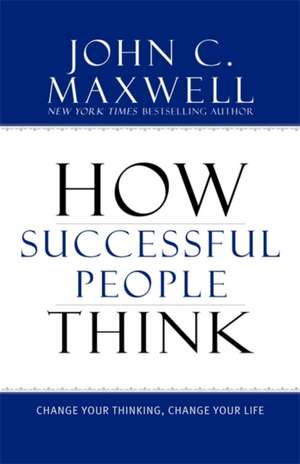 How Successful People Think: Change Your Thinking, Change Your Life de John C. Maxwell
