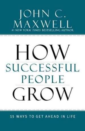 How Successful People Grow: 15 Ways to Get Ahead in Life de John C. Maxwell