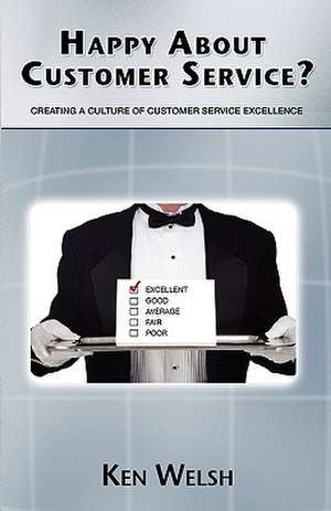 Happy about Customer Service?:  Creating a Culture of Customer Service Excellence de Ken Welsh
