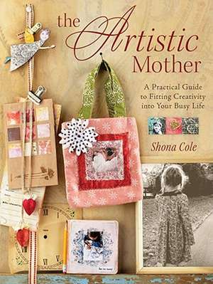 The Artistic Mother:  A Practical Guide for Fitting Creativity Into Your Busy Life de Shona Cole