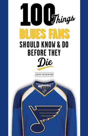 100 Things Blues Fans Should Know & Do Before They Die de Jeremy Rutherford