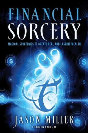 Financial Sorcery: Magical Strategies to Create Real and Lasting Wealth de Jason Miller