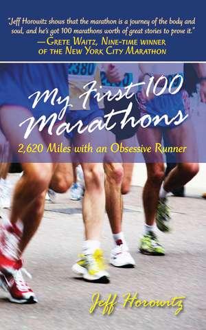My First 100 Marathons: 2,260 Miles with an Obsessive Runner de Jeffrey Horowitz