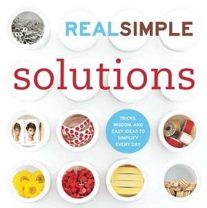 Real Simple Solutions: Tricks, Wisdom, and Easy Ideas to Simplify Every Day de The Editors of Real Simple