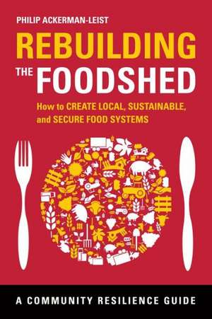 Rebuilding the Foodshed:  How to Create Local, Sustainable, and Secure Food Systems de Philip Ackerman-Leist
