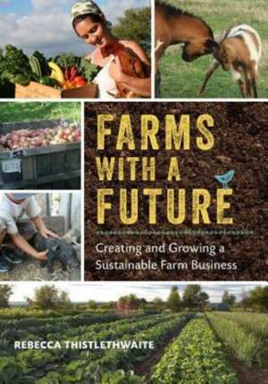 Farms with a Future:  Creating and Growing a Sustainable Farm Business de Rebecca Thistlethwaite