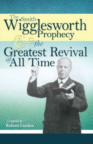 The Smith Wigglesworth Prophecy & the Greatest Revival of All Time de Smith Wigglesworth