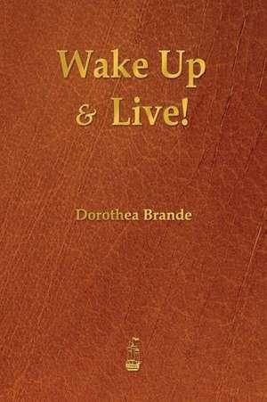 Wake Up and Live! de Dorothea Brande