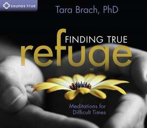 Finding True Refuge:  Meditations for Difficult Times de Tara Brach