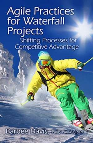 Agile Practices for Waterfall Projects:  Shifting Processes for Competitive Advantage de Barbee Davis