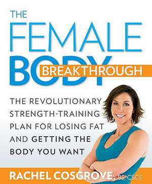 The Female Body Breakthrough:  The Revolutionary Strength-Training Plan for Losing Fat and Getting the Body You Want de Rachel Cosgrove