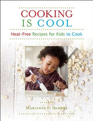 Cooking Is Cool:  Heat-Free Recipes for Kids to Cook de Marianne E. Dambra
