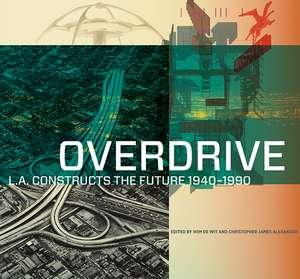 Overdrive: L.A. Constructs the Future, 1940–1990 de Wim de Wit