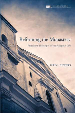 Reforming the Monastery:  Protestant Theologies of the Religious Life de Greg Peters