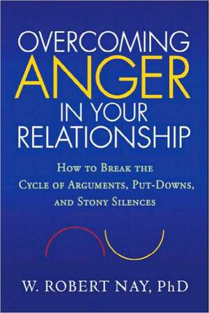 Overcoming Anger in Your Relationship:  How to Break the Cycle of Arguments, Put-Downs, and Stony Silences de W. Robert Nay