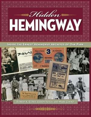 Hidden Hemingway:  Inside the Earnest Hemingway Archives of Oak Park de Robert K. Elder