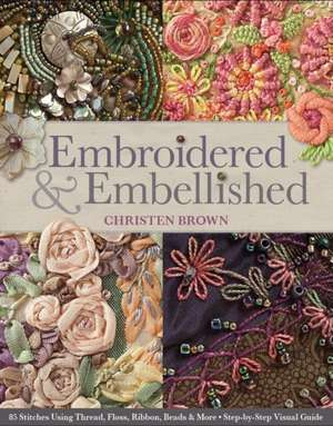 Embroidered & Embellished:  85 Stitches Using Thread, Floss, Ribbon, Beads & More Step-By-Step Visual Guide de Christen Brown