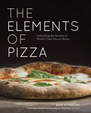 The Elements of Pizza:  Unlocking the Secrets to World-Class Pies at Home de Ken Forkish