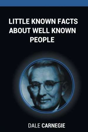 Little Known Facts about Well Known People:  Six Words That Changed the Author's Life Can Ensure Success to Anyone Who Uses Them de Dale Carnegie