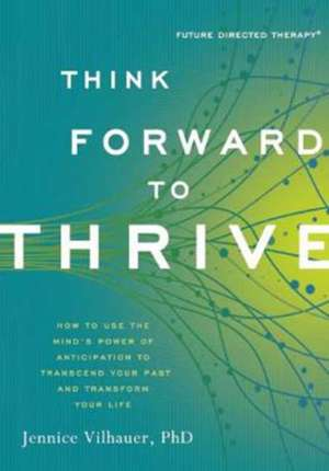 Think Forward to Thrive:  How to Use the Mind's Power of Anticipation to Transcend Your Past and Transform Your Life de Jennice Vilhauer