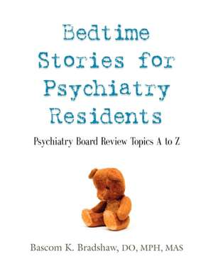 Bedtime Stories for Psychiatry Residents:  Psychiatry Board Review Topics A to Z de Bascom K. Bradshaw Do Mph Mas