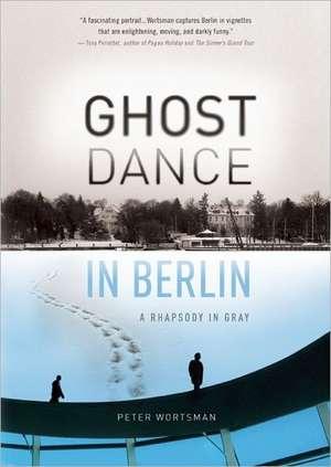 Ghost Dance in Berlin:  A Rhapsody in Gray de Peter Wortsman