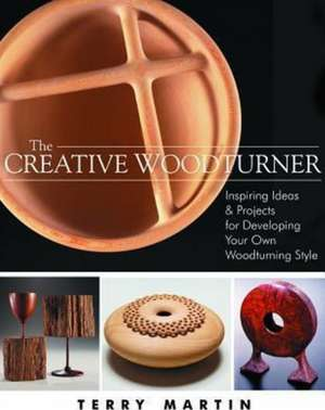 Creative Woodturner: Inspiring Ideas & Projects for Developing Your Own Woodturning Style de Terry Martin