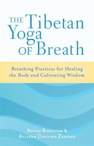 The Tibetan Yoga of Breath:  Breathing Practices for Healing the Body and Cultivating Wisdom de Anyen Rinpoche