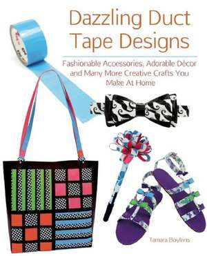 Dazzling Duct Tape Designs:  Fashionable Accessories, Adorable Decor, and Many More Creative Crafts You Make at Home de Tamara Boykins