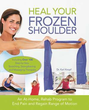 Heal Your Frozen Shoulder: An At-Home, Rehab Program to End Pain and Regain Range of Motion de Karl Knopf