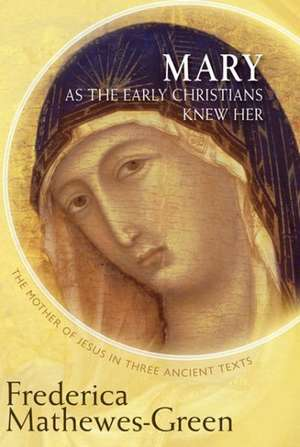 Mary as the Early Christians Knew Her:  The Mother of Jesus in Three Ancient Texts de Frederica Mathewes-Green
