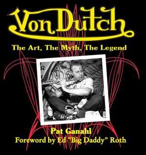 Von Dutch:  The Art, the Myth, the Legend de Pat Ganahl