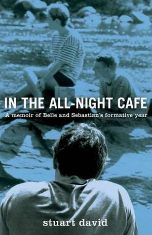 In the All-Night Cafe:  A Memoir of Belle and Sebastian's Formative Year de Stuart David