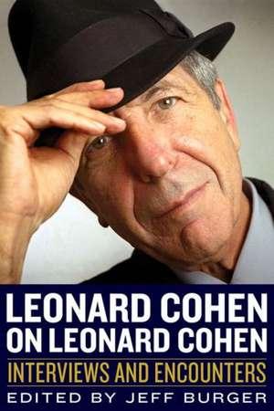 Leonard Cohen on Leonard Cohen:  Interviews and Encounters de Jeff Burger