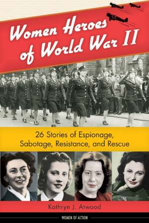 Women Heroes of World War II: 26 Stories of Espionage, Sabotage, Resistance, and Rescue de Kathryn J. Atwood