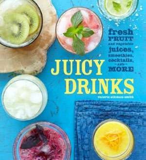 Juicy Drinks:  Fresh Fruit and Vegetable Juices, Smoothies, Cocktails, and More de Valerie Aikman-Smith