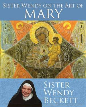 Sister Wendy on the Art of Mary de Wendy Beckett