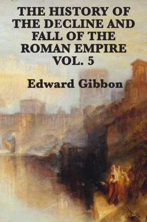 The History of the Decline and Fall of the Roman Empire Vol. 5 de Edward Gibbon