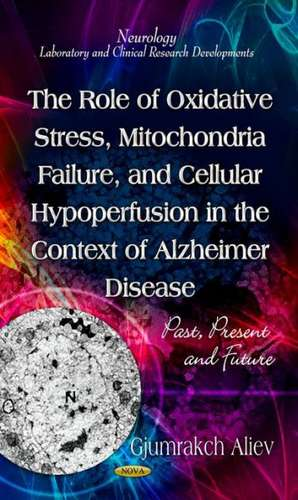 Role of Oxidative Stress, Mitochondria Failure, & Cellular Hypoperfusion in the Context of Alzheimer Disease