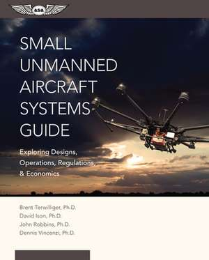 Small Unmanned Aircraft Systems Guide: Exploring Designs, Operations, Regulations, and Economics de Brent Terwilliger