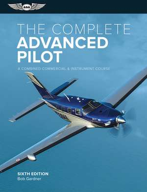 The Complete Advanced Pilot: A Combined Commercial and Instrument Course de Bob Gardner