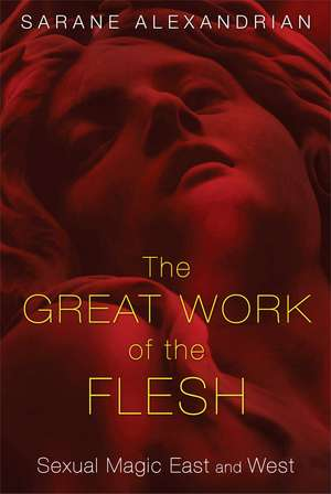 The Great Work of the Flesh: Sexual Magic East and West de Sarane Alexandrian
