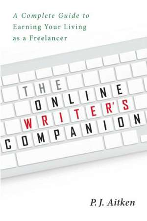 The Online Writer's Companion: A Complete Guide to Earning Your Living as a Freelancer de P. J. Aitken