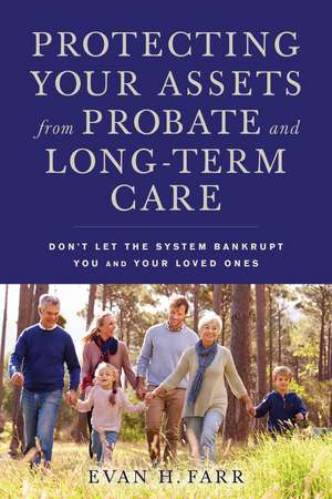 Protecting Your Assets from Probate and Long-Term Care: Don't Let the System Bankrupt You and Your Loved Ones de Evan H. Farr