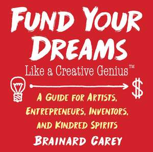 Fund Your Dreams Like a Creative Genius: A Guide for Artists, Entrepreneurs, Inventors, and Kindred Spirits de Brainard Carey